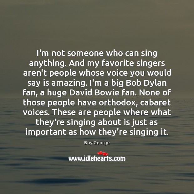 I'm not someone who can sing anything. And my favorite singers aren't Boy George Picture Quote