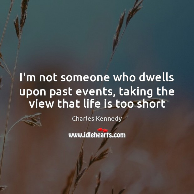 I'm not someone who dwells upon past events, taking the view that life is too short Life is Too Short Quotes Image