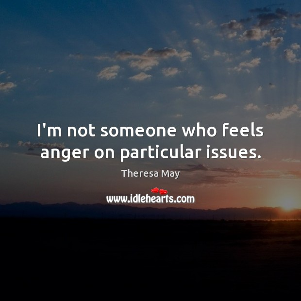 I'm not someone who feels anger on particular issues. Theresa May Picture Quote