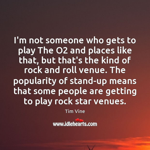I'm not someone who gets to play The O2 and places like Image