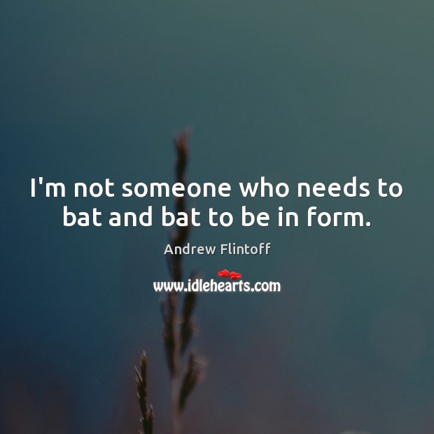 Image, I'm not someone who needs to bat and bat to be in form.