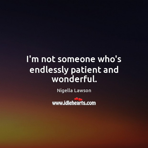 I'm not someone who's endlessly patient and wonderful. Patient Quotes Image