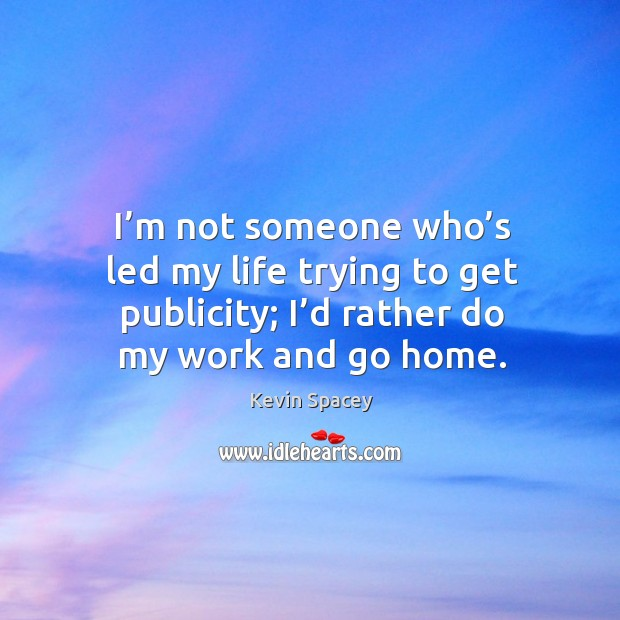 I'm not someone who's led my life trying to get publicity; I'd rather do my work and go home. Image