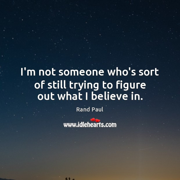 I'm not someone who's sort of still trying to figure out what I believe in. Rand Paul Picture Quote