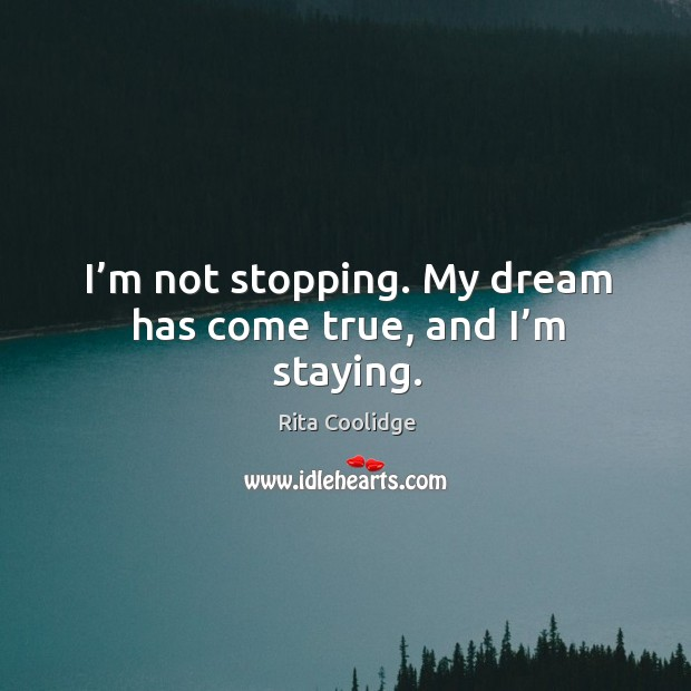 I'm not stopping. My dream has come true, and I'm staying. Image