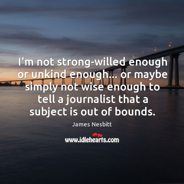 I'm not strong-willed enough or unkind enough… or maybe simply not wise James Nesbitt Picture Quote
