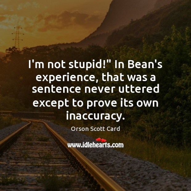 """Image, I'm not stupid!"""" In Bean's experience, that was a sentence never uttered"""
