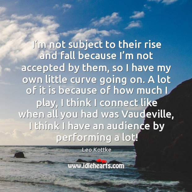 I'm not subject to their rise and fall because I'm not accepted by them, so I have my own Image