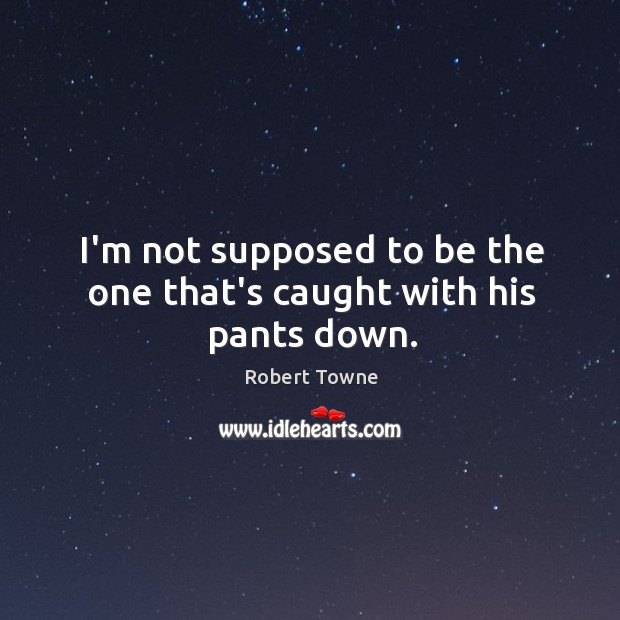 I'm not supposed to be the one that's caught with his pants down. Robert Towne Picture Quote