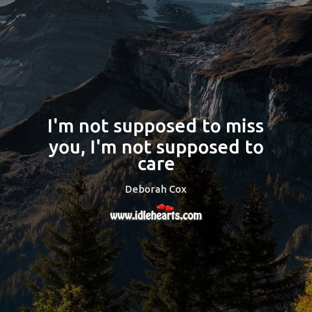 I'm not supposed to miss you, I'm not supposed to care Image