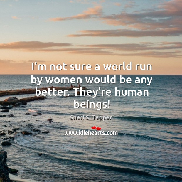 I'm not sure a world run by women would be any better. They're human beings! Image