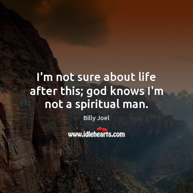 I'm not sure about life after this; God knows I'm not a spiritual man. Billy Joel Picture Quote