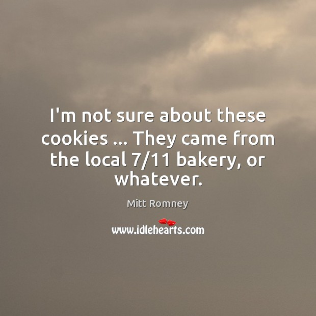 I'm not sure about these cookies … They came from the local 7/11 bakery, or whatever. Mitt Romney Picture Quote