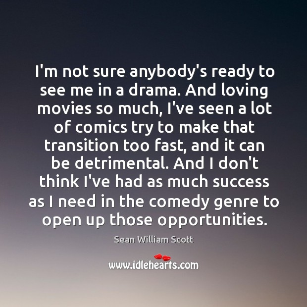 I'm not sure anybody's ready to see me in a drama. And Sean William Scott Picture Quote