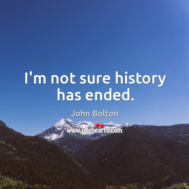 I'm not sure history has ended. John Bolton Picture Quote
