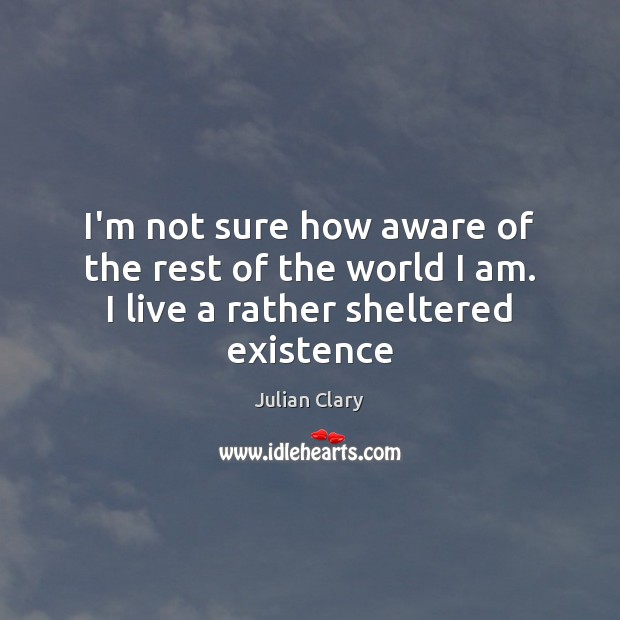 I'm not sure how aware of the rest of the world I am. I live a rather sheltered existence Julian Clary Picture Quote