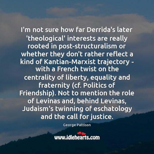 I'm not sure how far Derrida's later 'theological' interests are really rooted George Pattison Picture Quote