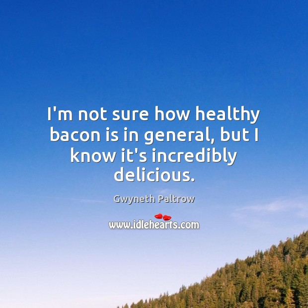I'm not sure how healthy bacon is in general, but I know it's incredibly delicious. Gwyneth Paltrow Picture Quote