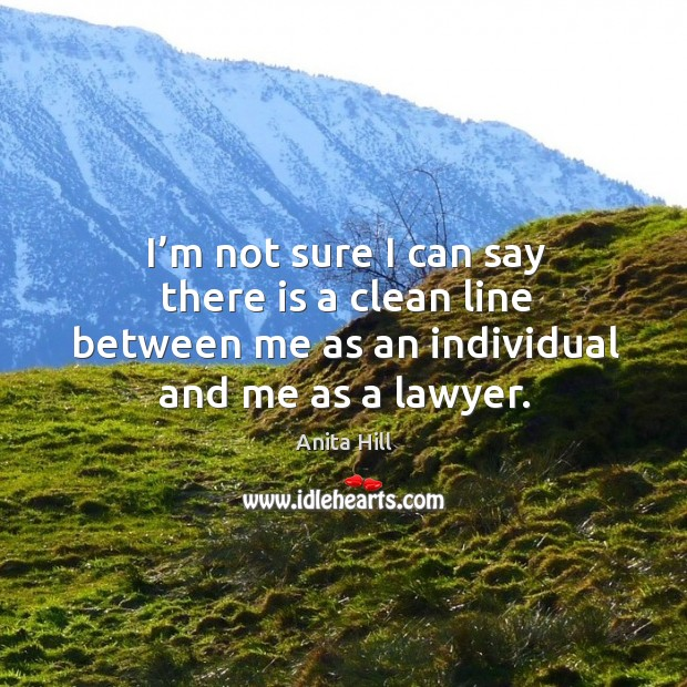 I'm not sure I can say there is a clean line between me as an individual and me as a lawyer. Anita Hill Picture Quote
