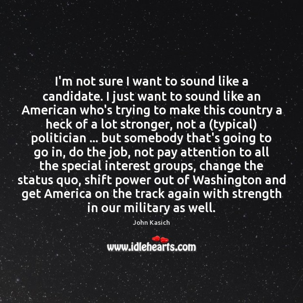 I'm not sure I want to sound like a candidate. I just John Kasich Picture Quote