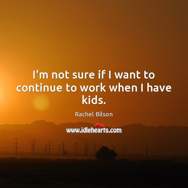 I'm not sure if I want to continue to work when I have kids. Rachel Bilson Picture Quote