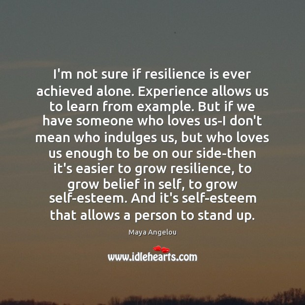 Image, I'm not sure if resilience is ever achieved alone. Experience allows us