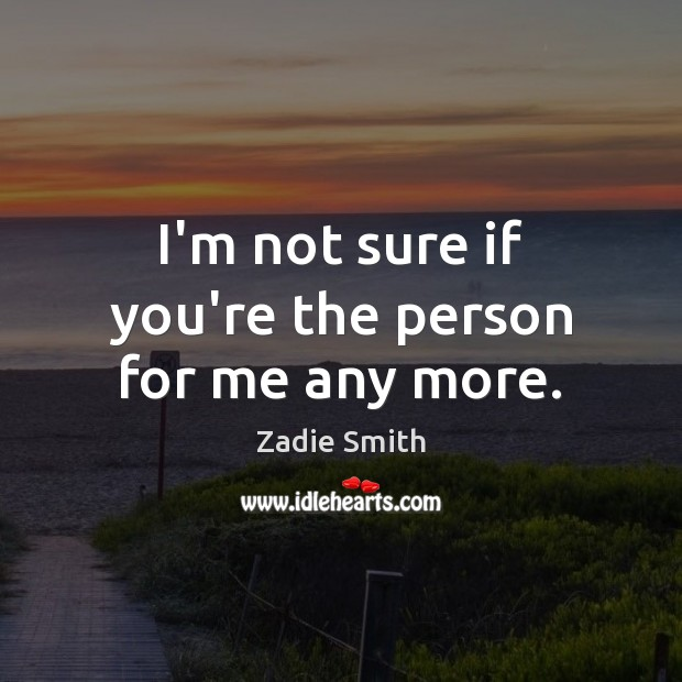 I'm not sure if you're the person for me any more. Image