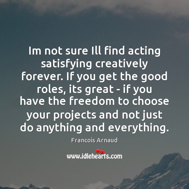 Image, Im not sure Ill find acting satisfying creatively forever. If you get