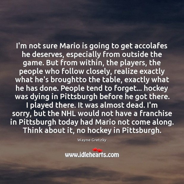 I'm not sure Mario is going to get accolafes he deserves, especially Wayne Gretzky Picture Quote