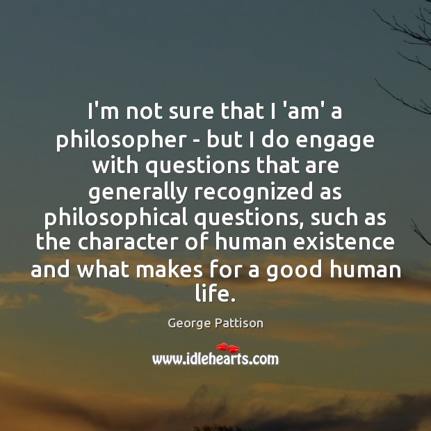 I'm not sure that I 'am' a philosopher – but I do George Pattison Picture Quote