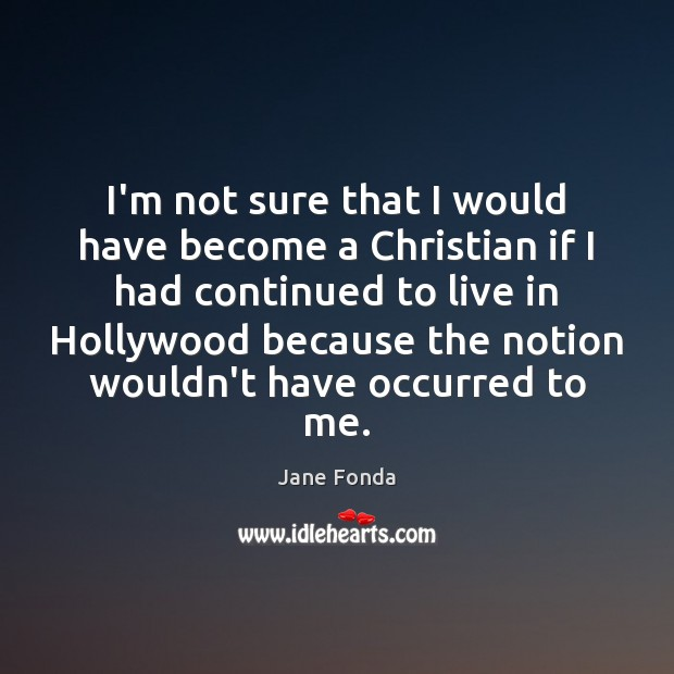 I'm not sure that I would have become a Christian if I Jane Fonda Picture Quote