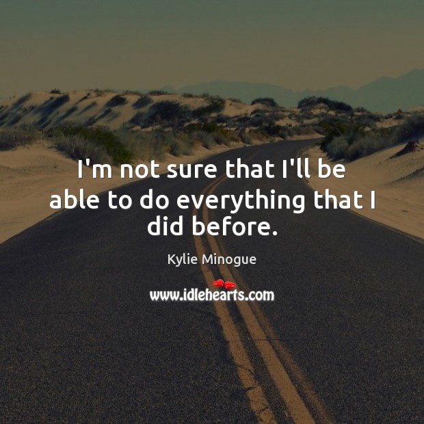 I'm not sure that I'll be able to do everything that I did before. Image