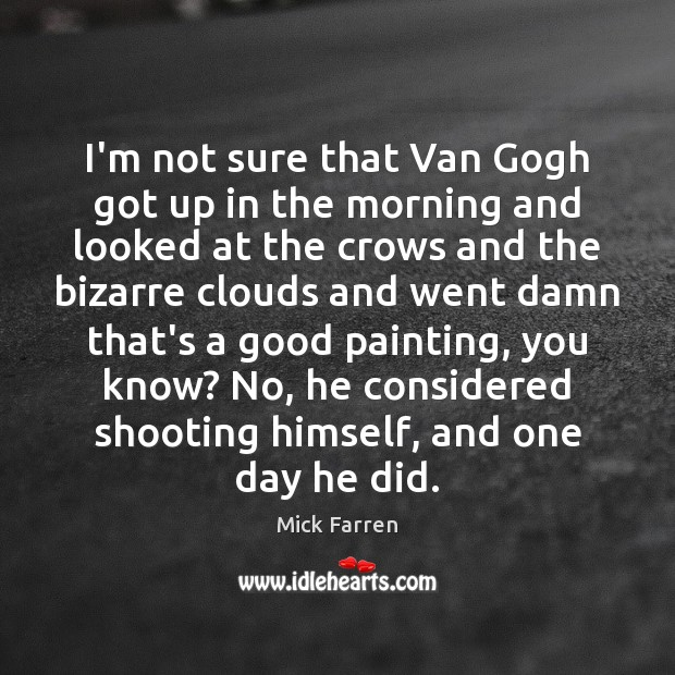 I'm not sure that Van Gogh got up in the morning and Mick Farren Picture Quote