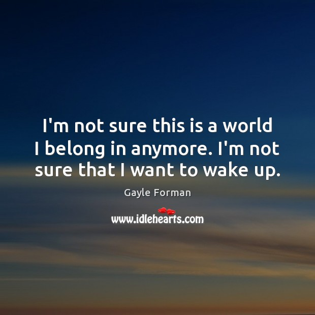 I'm not sure this is a world I belong in anymore. I'm not sure that I want to wake up. Gayle Forman Picture Quote