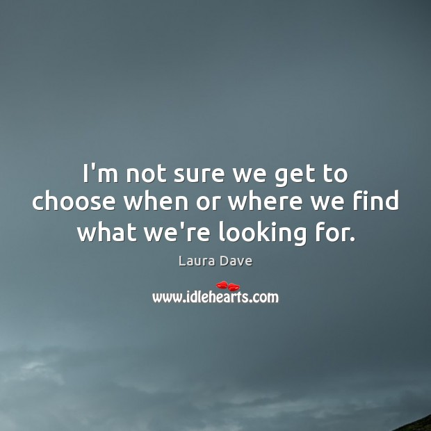 I'm not sure we get to choose when or where we find what we're looking for. Laura Dave Picture Quote