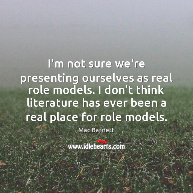 I'm not sure we're presenting ourselves as real role models. I don't Image