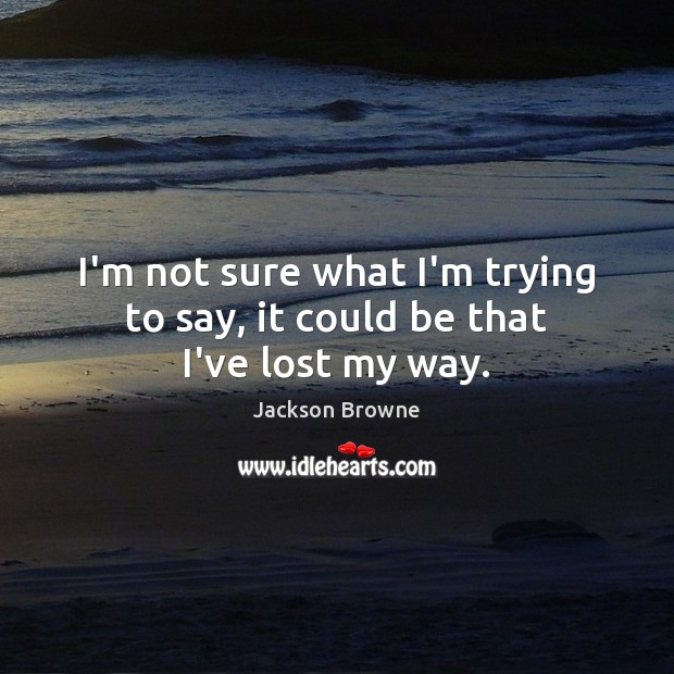 I'm not sure what I'm trying to say, it could be that I've lost my way. Jackson Browne Picture Quote