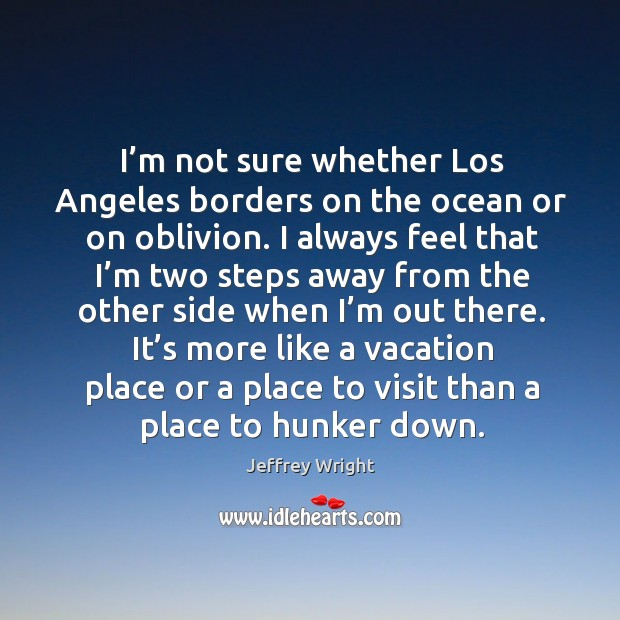 I'm not sure whether los angeles borders on the ocean or on oblivion. Image