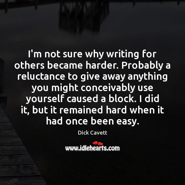 I'm not sure why writing for others became harder. Probably a reluctance Dick Cavett Picture Quote