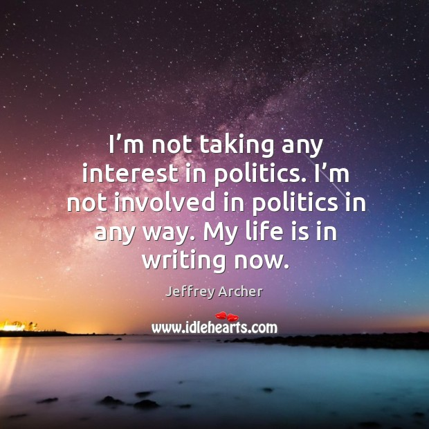 I'm not taking any interest in politics. I'm not involved in politics in any way. My life is in writing now. Jeffrey Archer Picture Quote