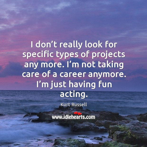 I'm not taking care of a career anymore. I'm just having fun acting. Image