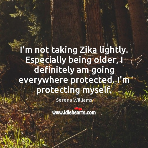 I'm not taking Zika lightly. Especially being older, I definitely am going Serena Williams Picture Quote