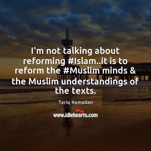 I'm not talking about reforming #Islam..it is to reform the #Muslim Tariq Ramadan Picture Quote