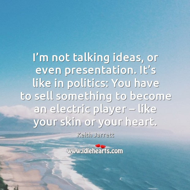 I'm not talking ideas, or even presentation. It's like in politics: you have to sell something Keith Jarrett Picture Quote
