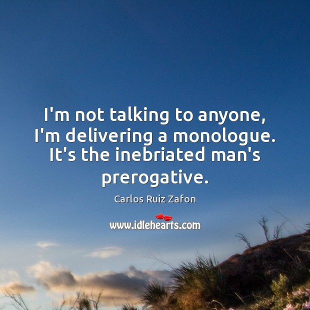 I'm not talking to anyone, I'm delivering a monologue. It's the inebriated Carlos Ruiz Zafon Picture Quote