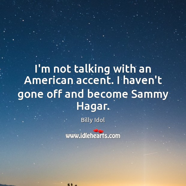 Image, I'm not talking with an American accent. I haven't gone off and become Sammy Hagar.