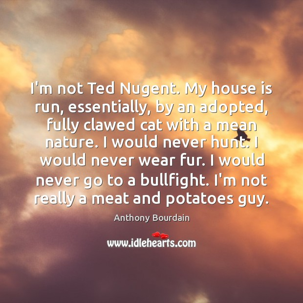 Image, I'm not Ted Nugent. My house is run, essentially, by an adopted,