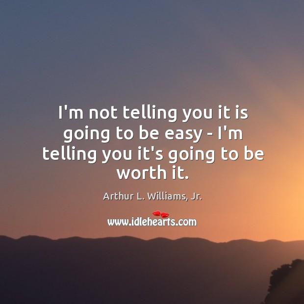 I'm not telling you it is going to be easy – I'm telling you it's going to be worth it. Image