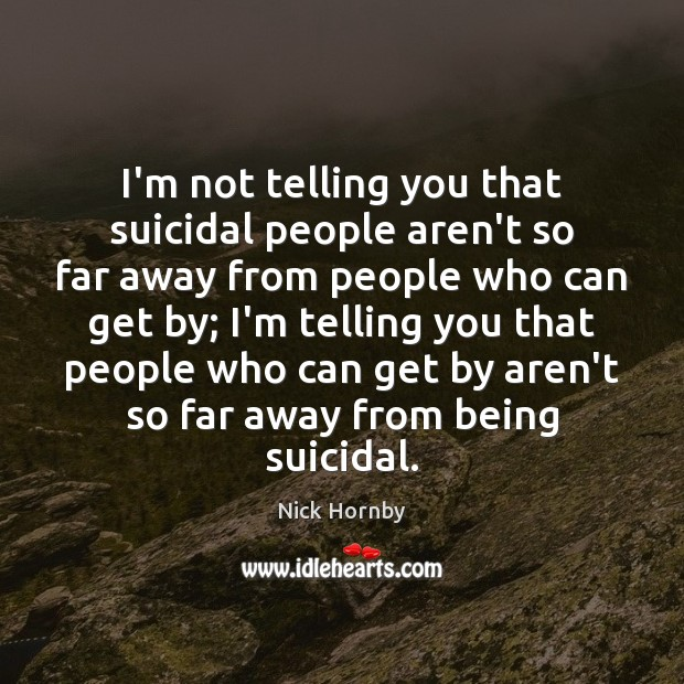 I'm not telling you that suicidal people aren't so far away from Nick Hornby Picture Quote