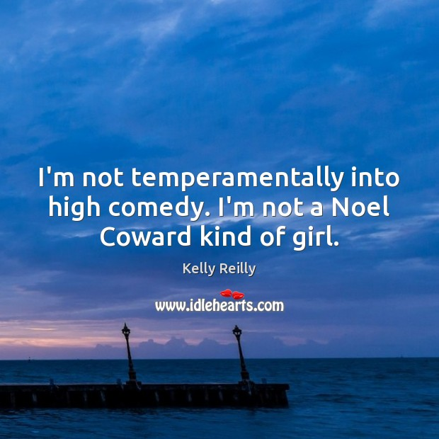 I'm not temperamentally into high comedy. I'm not a Noel Coward kind of girl. Kelly Reilly Picture Quote